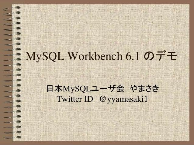 MySQL Workbench 6.1 のデモ 日本MySQLユーザ会 やまさき Twitter ID @yyamasaki1