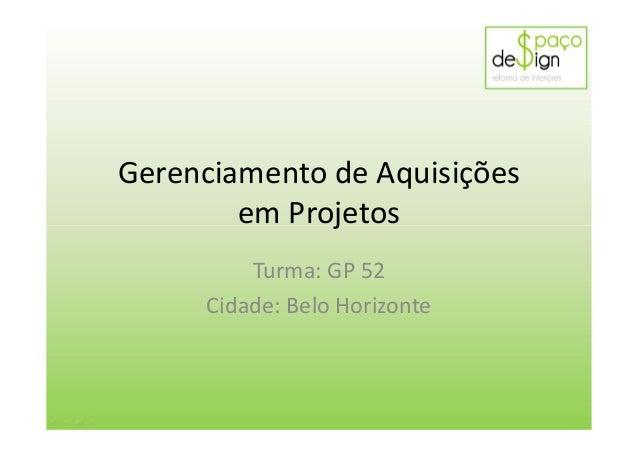 Gerenciamento de Aquisições em Projetos Turma: GP 52 Cidade: Belo Horizonte