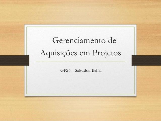 Gerenciamento de Aquisições em Projetos GP26 – Salvador, Bahia