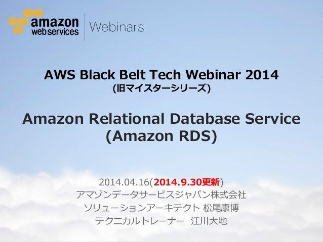 AWS Black Belt Tech Webinar 2014  (旧マイスターシリーズ)  Amazon Relational Database Service  (Amazon RDS)  2014.04.16(2014.9.30更新) ...
