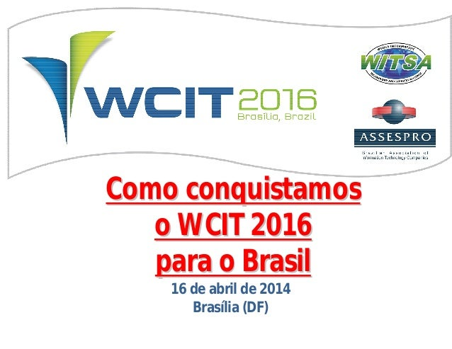 ComoComo conquistamosconquistamos o WCIT 2016o WCIT 2016 parapara oo BrasilBrasil 16 de abril de 2014 Brasília (DF)