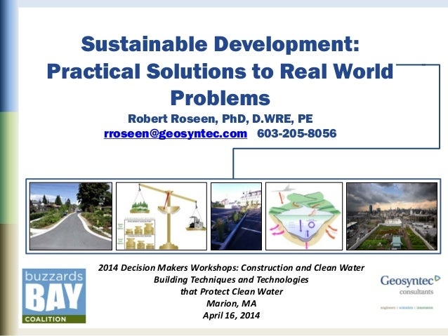 Sustainable Development: Practical Solutions to Real World Problems Robert Roseen, PhD, D.WRE, PE rroseen@geosyntec.com 60...