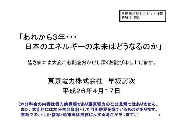 早稲田ビジネスネット横浜 分科会 資料 「あれから3年・・・「あれから3年・・・ 日本のエネルギーの未来はどうなるのか」 皆さまには大変ご心配をおかけし深くお詫び申し上げます。 日本のエネルギーの未来はどうなるのか」 皆さまには大変ご心配をおか...