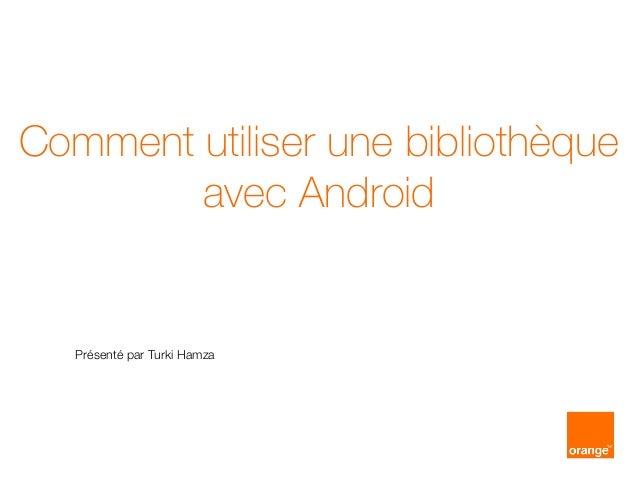 Comment utiliser une bibliothèque avec Android Présenté par Turki Hamza