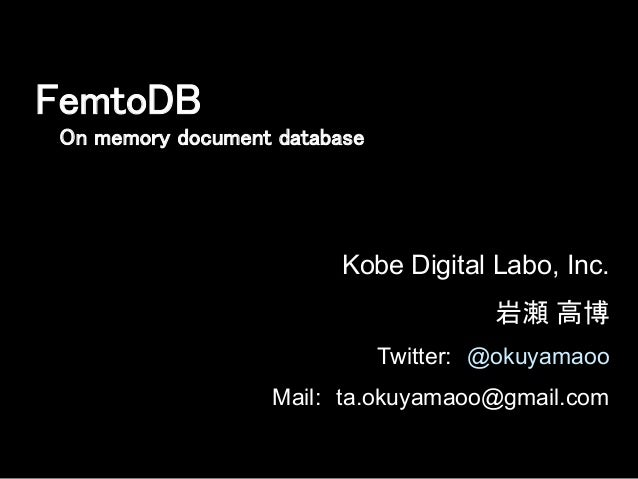 Kobe Digital Labo, Inc.          岩瀬 高博 Twitter: @okuyamaoo Mail: ta.okuyamaoo@gmail.com FemtoDB	 On memory document databa...