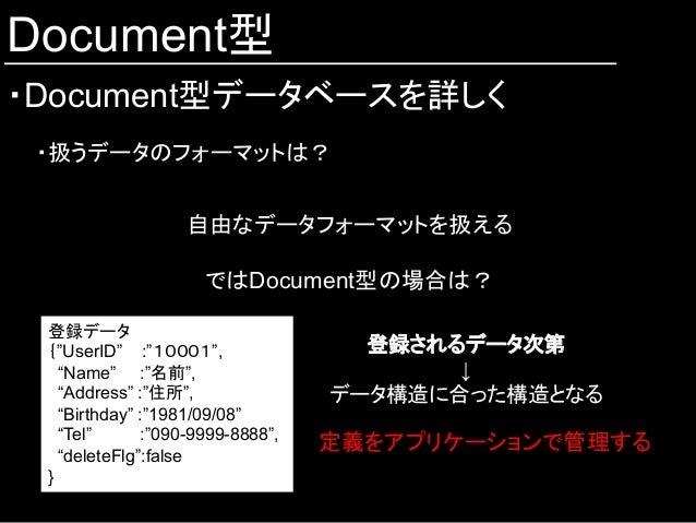 """Document型 ・Document型データベースを詳しく ・扱うデータのフォーマットは? 自由なデータフォーマットを扱える ではDocument型の場合は? 登録データ {""""UserID"""" :""""10001"""", """"Name"""" :""""名前"""", ..."""