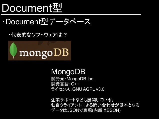 Document型 ・Document型データベース ・代表的なソフトウェアは? MongoDB 開発元:MongoDB Inc. 開発言語:C++ ライセンス:GNU AGPL v3.0 企業サポートなども展開している。 独自クライアントに...