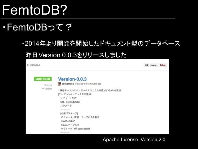 FemtoDB? ・FemtoDBって? ・2014年より開発を開始したドキュメント型のデータベース 昨日Version 0.0.3をリリースしました   Apache License, Version 2.0