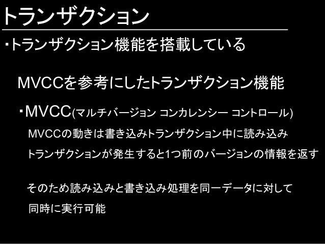 トランザクション ・トランザクション機能を搭載している MVCCを参考にしたトランザクション機能 ・MVCC(マルチバージョン コンカレンシー コントロール)  MVCCの動きは書き込みトランザクション中に読み込み  トランザクションが発生す...