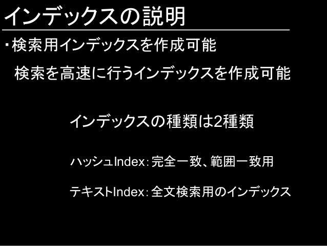 インデックスの説明 ・検索用インデックスを作成可能  検索を高速に行うインデックスを作成可能 インデックスの種類は2種類 ハッシュIndex:完全一致、範囲一致用 テキストIndex:全文検索用のインデックス