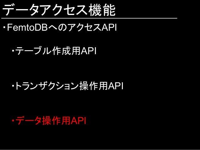 データアクセス機能 ・FemtoDBへのアクセスAPI ・テーブル作成用API ・トランザクション操作用API ・データ操作用API