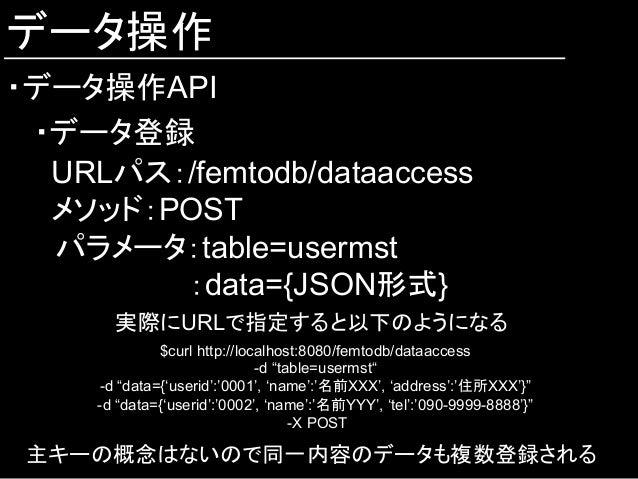 データ操作 ・データ操作API ・データ登録 URLパス:/femtodb/dataaccess メソッド:POST  パラメータ:table=usermst :data={JSON形式} 実際にURLで指定すると以下のようになる $curl...