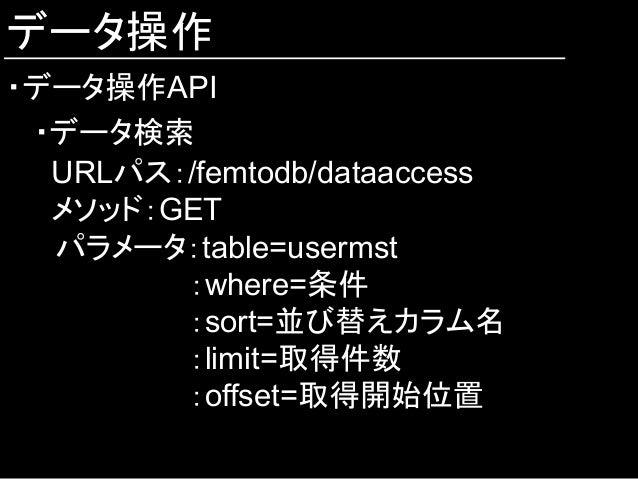 データ操作 ・データ操作API ・データ検索 URLパス:/femtodb/dataaccess メソッド:GET  パラメータ:table=usermst :where=条件 :sort=並び替えカラム名 :limit=取得件数 :offse...