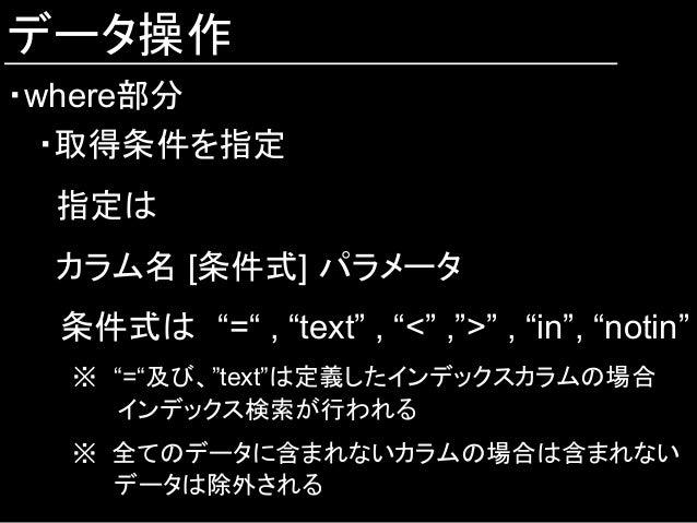 """データ操作 ・where部分 ・取得条件を指定 指定は カラム名 [条件式] パラメータ  条件式は """"="""" , """"text"""" , """"<"""" ,"""">"""" , """"in"""", """"notin"""" ※ """"=""""及び、""""text""""は定義したインデックスカラムの場合..."""