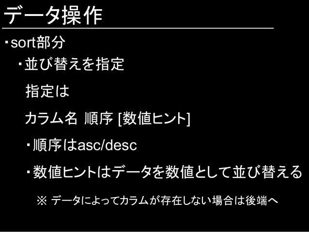 データ操作 ・sort部分 ・並び替えを指定 指定は カラム名 順序 [数値ヒント] ・順序はasc/desc ・数値ヒントはデータを数値として並び替える   ※ データによってカラムが存在しない場合は後端へ