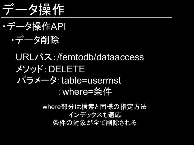 データ操作 ・データ操作API ・データ削除 URLパス:/femtodb/dataaccess メソッド:DELETE  パラメータ:table=usermst :where=条件 where部分は検索と同様の指定方法 インデックスも適応 条...