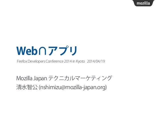 Web∩アプリ Mozilla Japan テクニカルマーケティング 清水智公 (nshimizu@mozilla-japan.org) Firefox Developers Conference 2014 in Kyoto 2014/04/19