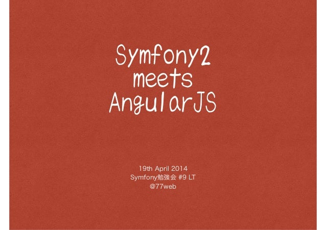Symfony2 meets AngularJS 19th April 2014 Symfony勉強会 #9 LT @77web