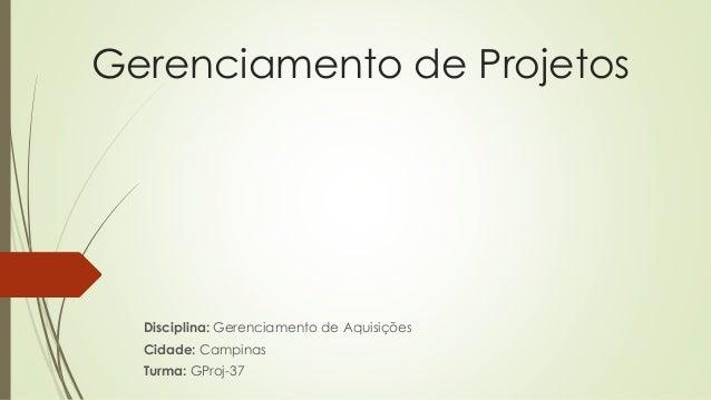 Gerenciamento de Projetos Disciplina: Gerenciamento de Aquisições Cidade: Campinas Turma: GProj-37