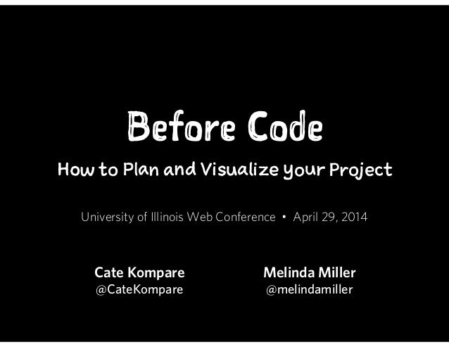Before Code How to Plan and Visualize your Project University of Illinois Web Conference • April 29, 2014 Cate Kompare @Ca...