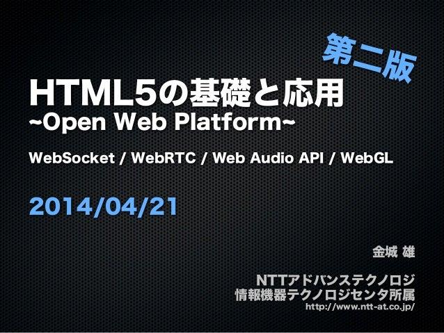 HTML5の基礎と応用 Open Web Platform WebSocket / WebRTC / Web Audio API / WebGL 2014/04/21 金城 雄 NTTアドバンステクノロジ 情報機器テクノロジセンタ所属 http...