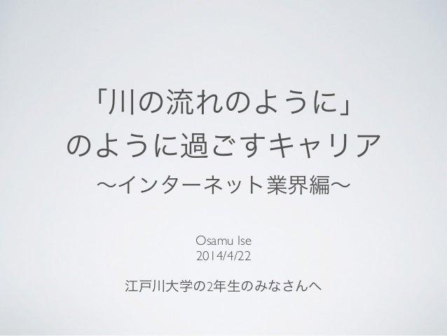 「川の流れのように」  のように過ごすキャリア  ∼インターネット業界編∼ Osamu Ise  2014/4/22  ! 江戸川大学の2年生のみなさんへ