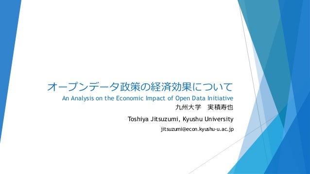 オープンデータ政策の経済効果について An Analysis on the Economic Impact of Open Data Initiative 九州大学 実積寿也 Toshiya Jitsuzumi, Kyushu Universi...