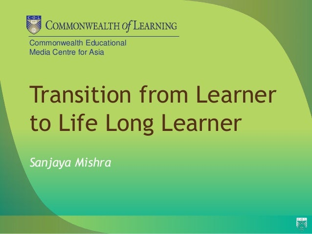 Commonwealth Educational Media Centre for Asia Transition from Learner to Life Long Learner Sanjaya Mishra