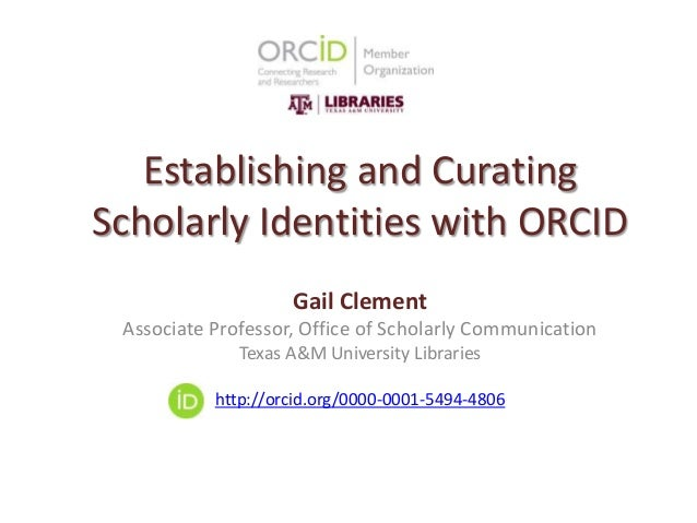 Establishing and Curating Scholarly Identities with ORCID Gail Clement Associate Professor, Office of Scholarly Communicat...