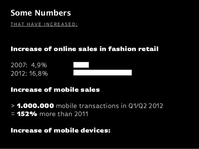Some Numbers Increase of online sales in fashion retail  2007: 4,9% 2012: 16,8% Increase of mobile sales  > 1.000.00...