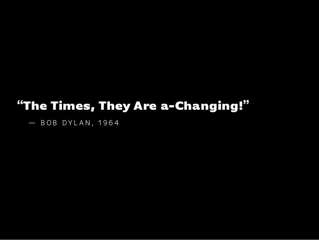 """The Times, They Are a-Changing!"" — B O B DY L A N , 1 9 6 4"