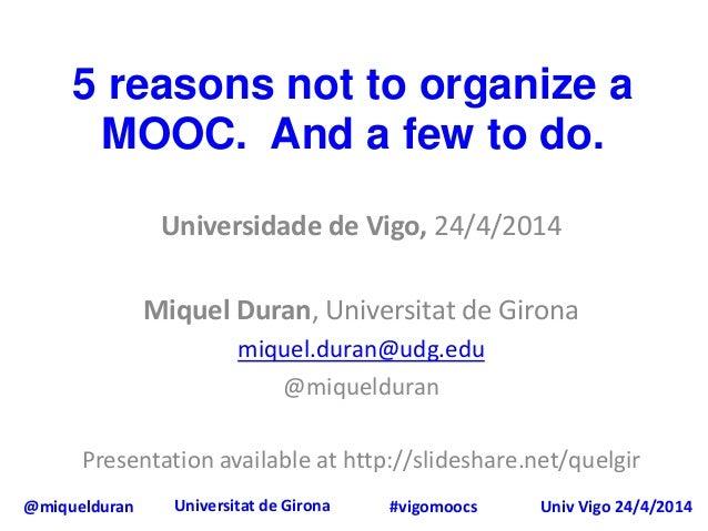 @miquelduran Universitat de Girona Univ Vigo 24/4/2014#vigomoocs 5 reasons not to organize a MOOC. And a few to do. Univer...