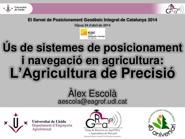 Ús de sistemes de posicionament i navegació en agricultura: L'Agricultura de Precisió Àlex Escolà aescola@eagrof.udl.cat E...