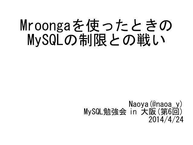 Mroongaを使ったときの MySQLの制限との戦い Naoya(@naoa_y) MySQL勉強会 in 大阪(第6回) 2014/4/24