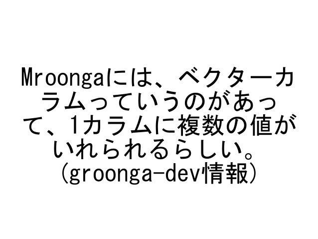 Mroongaには、ベクターカ ラムっていうのがあっ て、1カラムに複数の値が いれられるらしい。 (groonga-dev情報)
