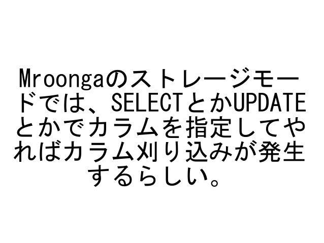 Mroongaのストレージモー ドでは、SELECTとかUPDATE とかでカラムを指定してや ればカラム刈り込みが発生 するらしい。
