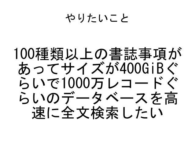 やりたいこと 100種類以上の書誌事項が あってサイズが400GiBぐ らいで1000万レコードぐ らいのデータベースを高 速に全文検索したい