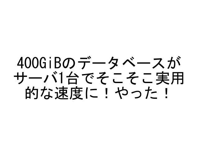 400GiBのデータベースが サーバ1台でそこそこ実用 的な速度に!やった!