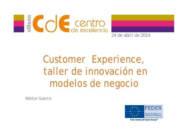 24 de abril de 201424 de abril de 2014 Customer Experience, taller de innovación en d l d g imodelos de negocio Néstor Gue...