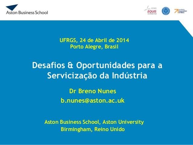Desafios & Oportunidades para a Servicização da Indústria Dr Breno Nunes b.nunes@aston.ac.uk Aston Business School, Aston ...