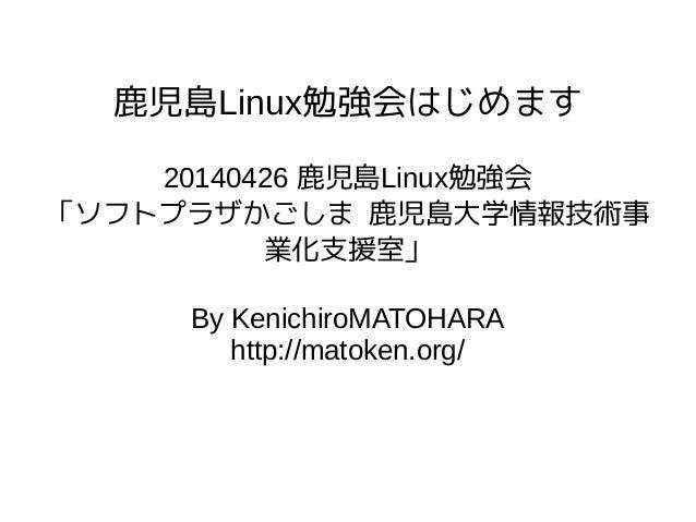 鹿児島Linux勉強会はじめます 20140426 鹿児島Linux勉強会 「ソフトプラザかごしま 鹿児島大学情報技術事 業化支援室」 By KenichiroMATOHARA http://matoken.org/