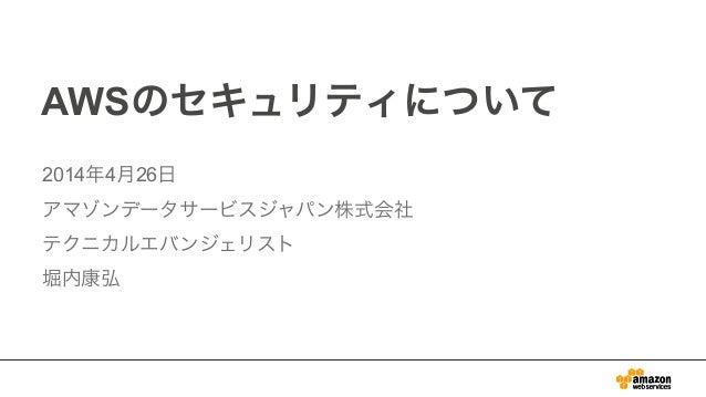AWSのセキュリティについて 2014年4月26日 アマゾンデータサービスジャパン株式会社 テクニカルエバンジェリスト 堀内康弘