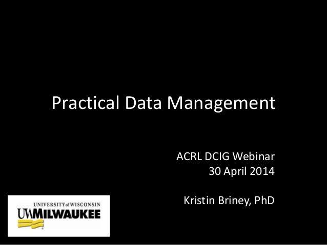 Practical Data Management ACRL DCIG Webinar 30 April 2014 Kristin Briney, PhD
