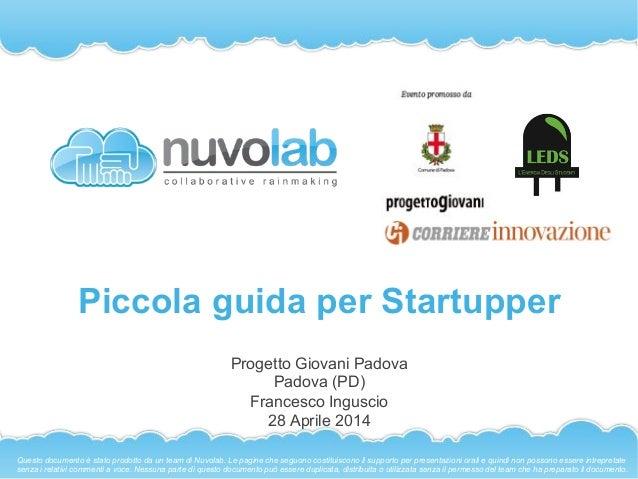 Piccola guida per Startupper Progetto Giovani Padova Padova (PD) Francesco Inguscio 28 Aprile 2014 Questo documento è stat...