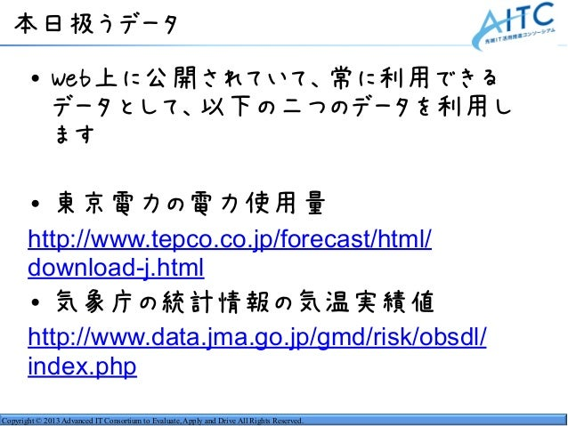 Copyright © 2013 Advanced IT Consortium to Evaluate, Apply and Drive All Rights Reserved. 本日扱うデータ • Web上に公開されていて、常に利用できる デ...