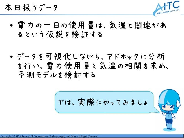 Copyright © 2013 Advanced IT Consortium to Evaluate, Apply and Drive All Rights Reserved. • 電力の一日の使用量は、気温と関連があ るという仮説を検証する...