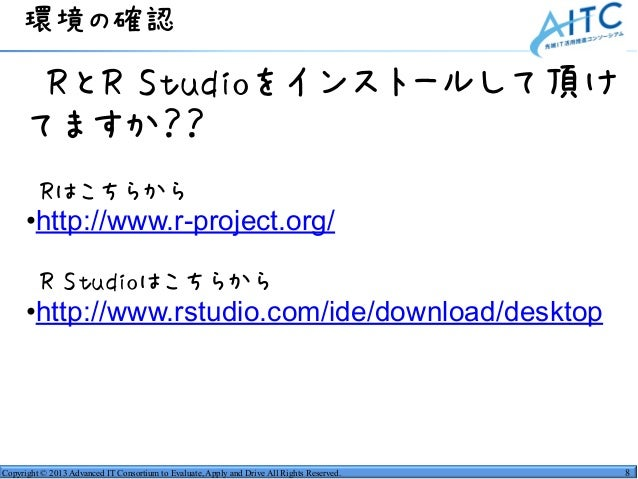 Copyright © 2013 Advanced IT Consortium to Evaluate, Apply and Drive All Rights Reserved. •RとR Studioをインストールして頂け てますか?? •R...