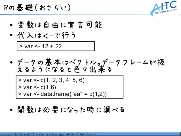 Copyright © 2013 Advanced IT Consortium to Evaluate, Apply and Drive All Rights Reserved. Rの基礎(おさらい) • 変数は自由に宣言可能 • 代入は<-で...