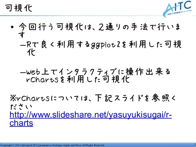 Copyright © 2013 Advanced IT Consortium to Evaluate, Apply and Drive All Rights Reserved. 可視化 • 今回行う可視化は、2通りの手法で行いま す –Rで良...