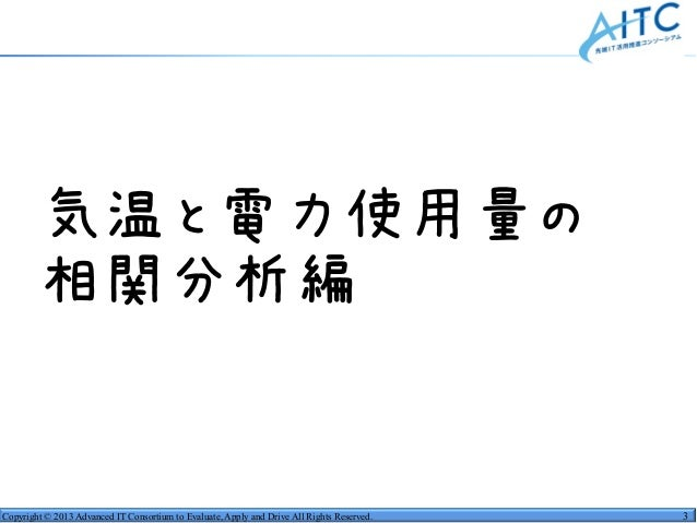 Copyright © 2013 Advanced IT Consortium to Evaluate, Apply and Drive All Rights Reserved. 3 •気温と電力使用量の •相関分析編
